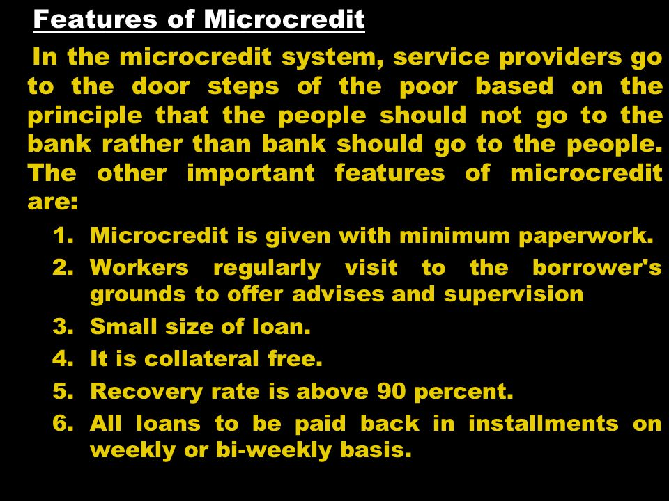 Features of Microcredit In the microcredit system, service providers go to the door steps of the poor based on the principle that the people should no