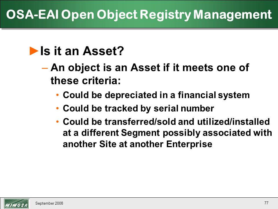 September 2008 77 OSA-EAI Open Object Registry Management ►Is it an Asset? –An object is an Asset if it meets one of these criteria: Could be deprecia