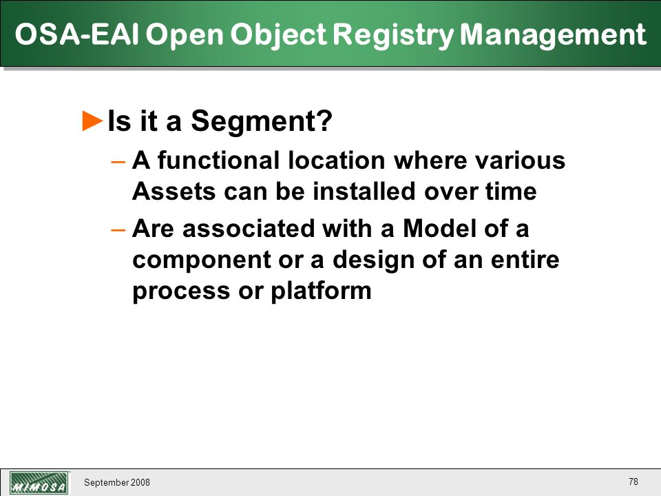 September 2008 78 OSA-EAI Open Object Registry Management ►Is it a Segment? –A functional location where various Assets can be installed over time –Ar