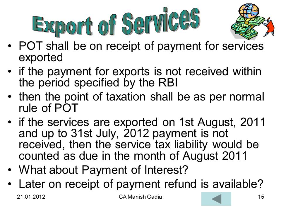 21.01.2012CA Manish Gadia15 POT shall be on receipt of payment for services exported if the payment for exports is not received within the period specified by the RBI then the point of taxation shall be as per normal rule of POT if the services are exported on 1st August, 2011 and up to 31st July, 2012 payment is not received, then the service tax liability would be counted as due in the month of August 2011 What about Payment of Interest.