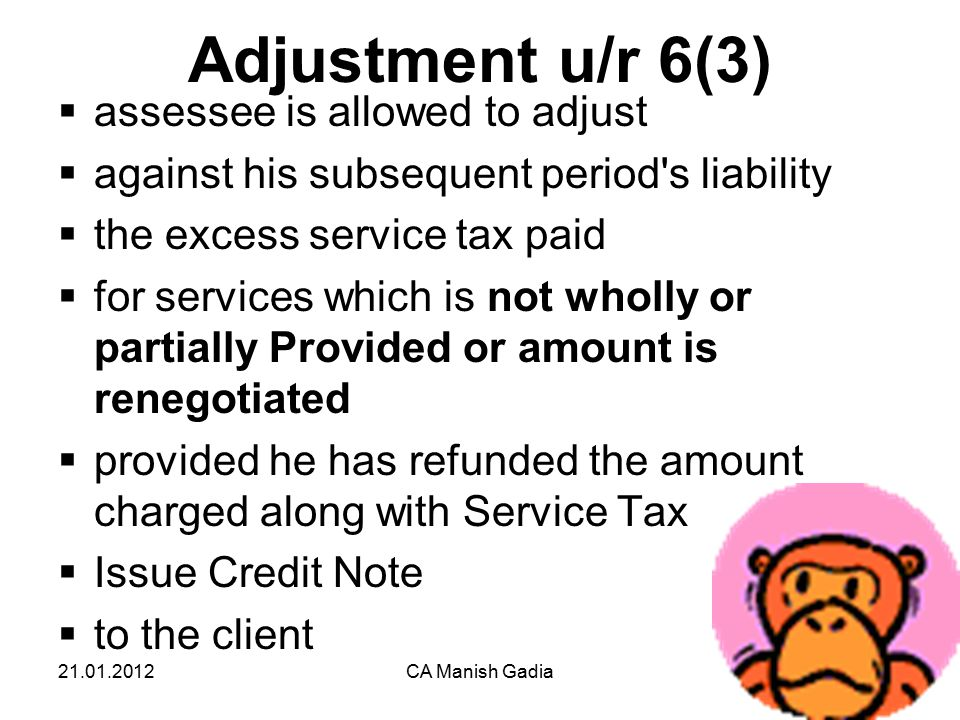 21.01.2012CA Manish Gadia17 Adjustment u/r 6(3)  assessee is allowed to adjust  against his subsequent period s liability  the excess service tax paid  for services which is not wholly or partially Provided or amount is renegotiated  provided he has refunded the amount charged along with Service Tax  Issue Credit Note  to the client