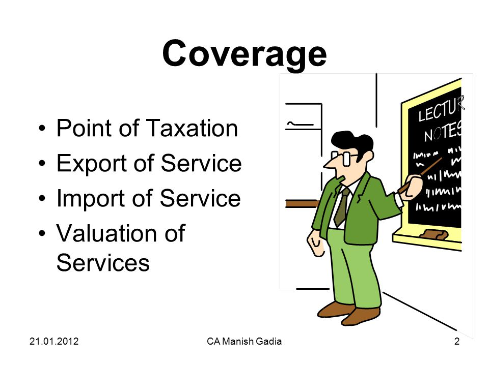 21.01.2012CA Manish Gadia2 Coverage Point of Taxation Export of Service Import of Service Valuation of Services