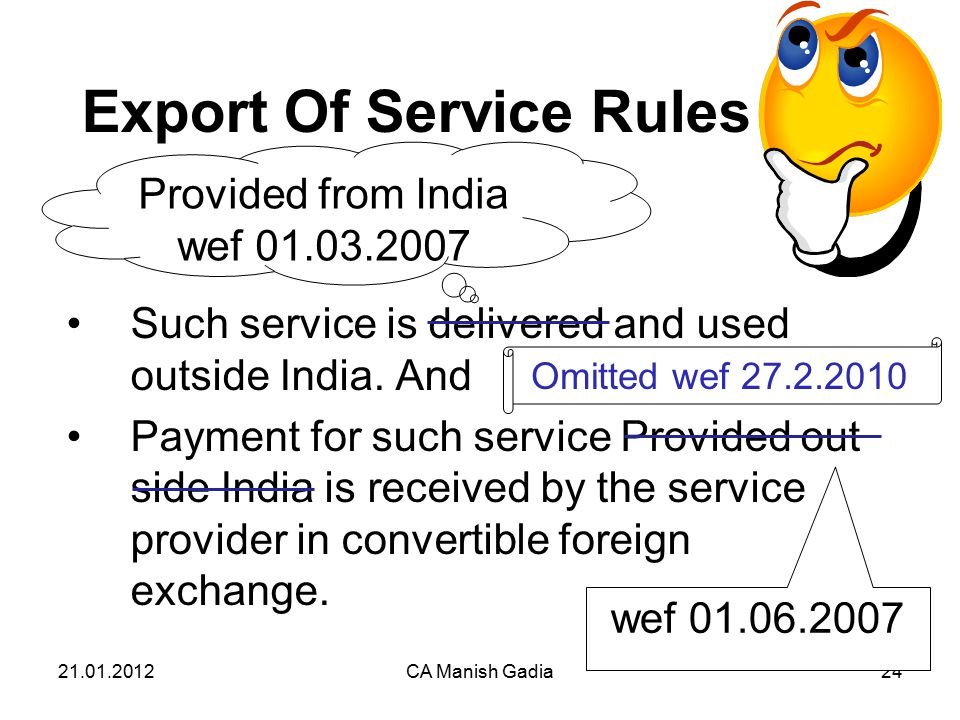 21.01.2012CA Manish Gadia24 Export Of Service Rules Such service is delivered and used outside India.