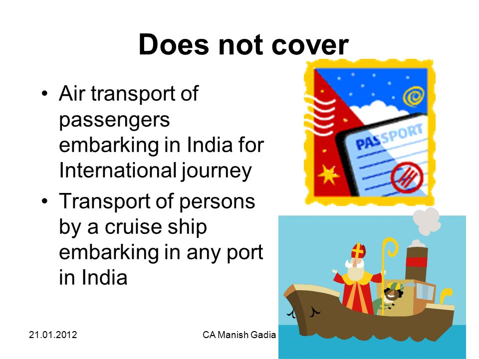 21.01.2012CA Manish Gadia38 Does not cover Air transport of passengers embarking in India for International journey Transport of persons by a cruise ship embarking in any port in India