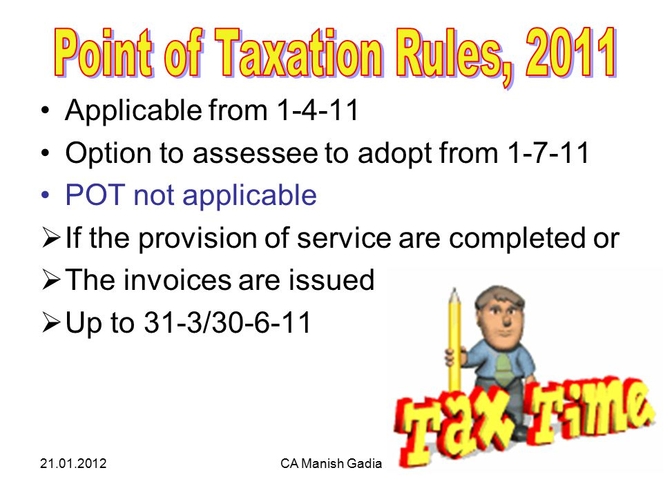 21.01.2012CA Manish Gadia4 Applicable from 1-4-11 Option to assessee to adopt from 1-7-11 POT not applicable  If the provision of service are completed or  The invoices are issued  Up to 31-3/30-6-11