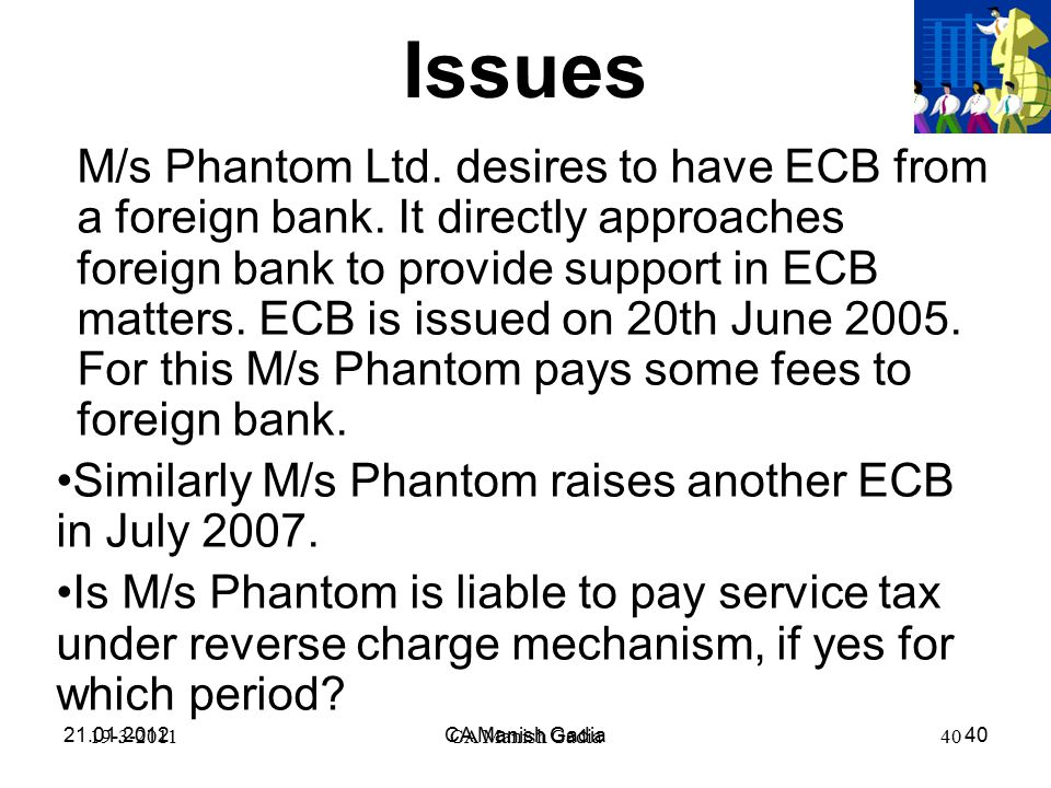21.01.2012CA Manish Gadia40 19-3-2011CA Manish Gadia40 Issues M/s Phantom Ltd. desires to have ECB from a foreign bank. It directly approaches foreign