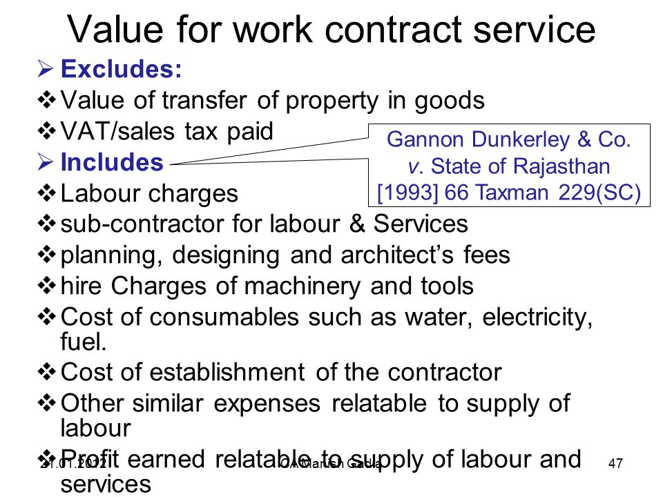 21.01.2012CA Manish Gadia47 Value for work contract service  Excludes:  Value of transfer of property in goods  VAT/sales tax paid  Includes  Labour charges  sub-contractor for labour & Services  planning, designing and architect's fees  hire Charges of machinery and tools  Cost of consumables such as water, electricity, fuel.