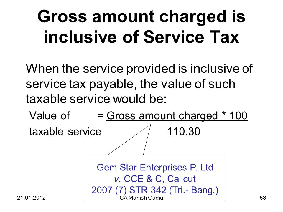 21.01.2012CA Manish Gadia53 Gross amount charged is inclusive of Service Tax When the service provided is inclusive of service tax payable, the value of such taxable service would be: Value of = Gross amount charged * 100 taxable service 110.30 Gem Star Enterprises P.