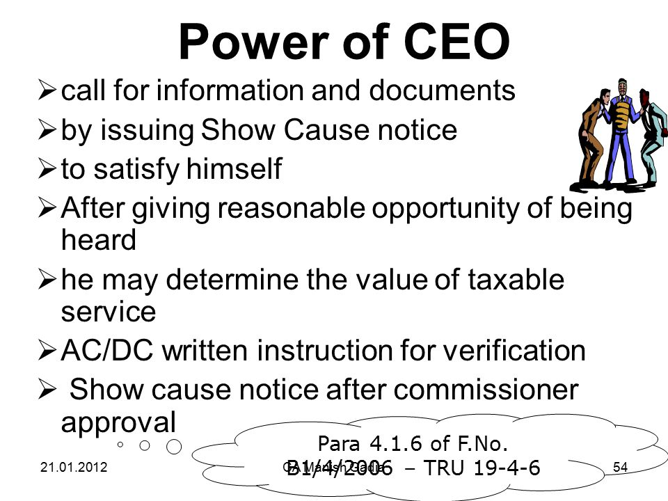 21.01.2012CA Manish Gadia54 Power of CEO  call for information and documents  by issuing Show Cause notice  to satisfy himself  After giving reasonable opportunity of being heard  he may determine the value of taxable service  AC/DC written instruction for verification  Show cause notice after commissioner approval Para 4.1.6 of F.No.
