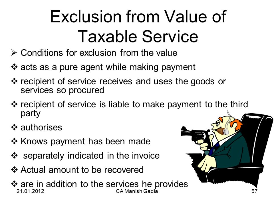 21.01.2012CA Manish Gadia57 Exclusion from Value of Taxable Service  Conditions for exclusion from the value  acts as a pure agent while making payment  recipient of service receives and uses the goods or services so procured  recipient of service is liable to make payment to the third party  authorises  Knows payment has been made  separately indicated in the invoice  Actual amount to be recovered  are in addition to the services he provides