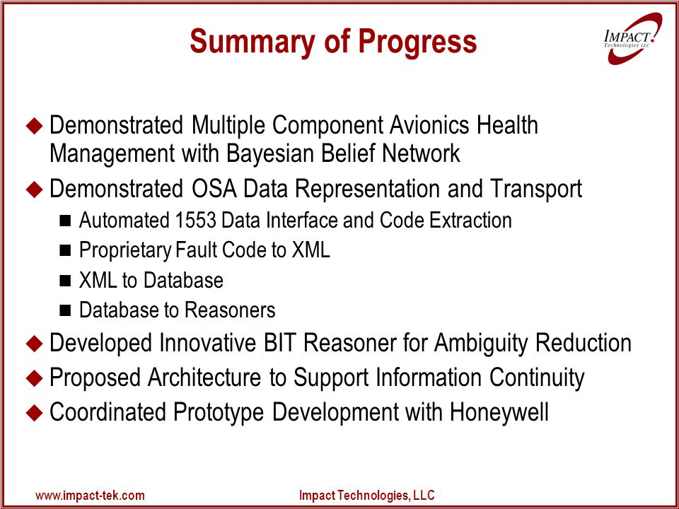 www.impact-tek.com Impact Technologies, LLC Summary of Progress  Demonstrated Multiple Component Avionics Health Management with Bayesian Belief Network  Demonstrated OSA Data Representation and Transport Automated 1553 Data Interface and Code Extraction Proprietary Fault Code to XML XML to Database Database to Reasoners  Developed Innovative BIT Reasoner for Ambiguity Reduction  Proposed Architecture to Support Information Continuity  Coordinated Prototype Development with Honeywell