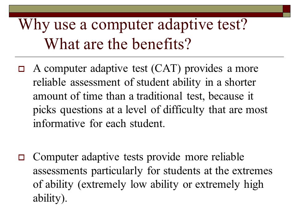 Why use a computer adaptive test.What are the benefits.