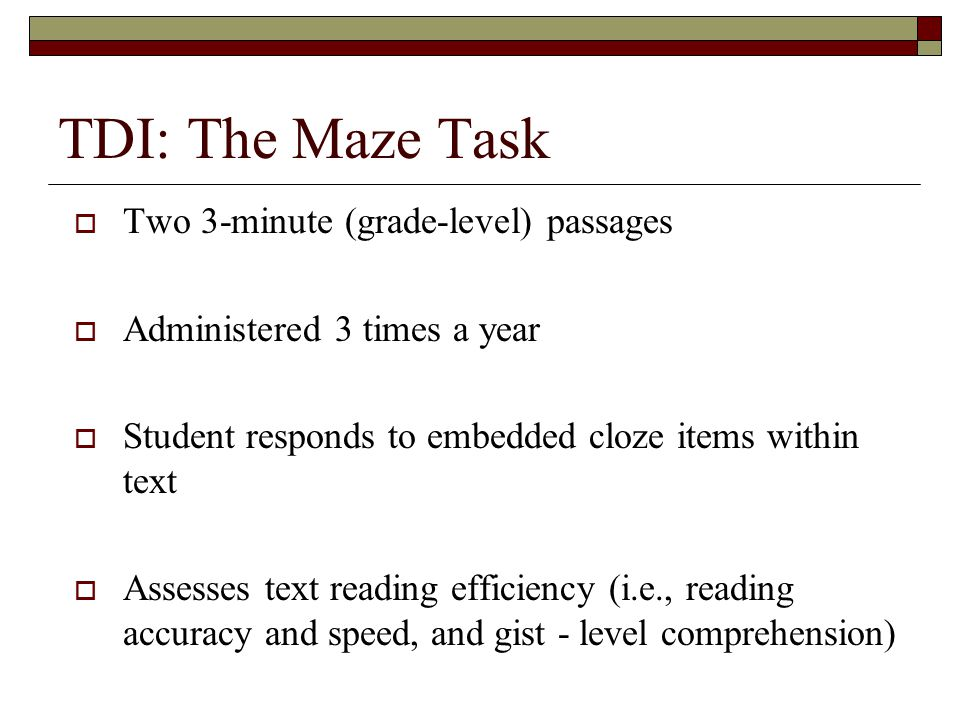 TDI: The Maze Task  Two 3-minute (grade-level) passages  Administered 3 times a year  Student responds to embedded cloze items within text  Assesses text reading efficiency (i.e., reading accuracy and speed, and gist - level comprehension)