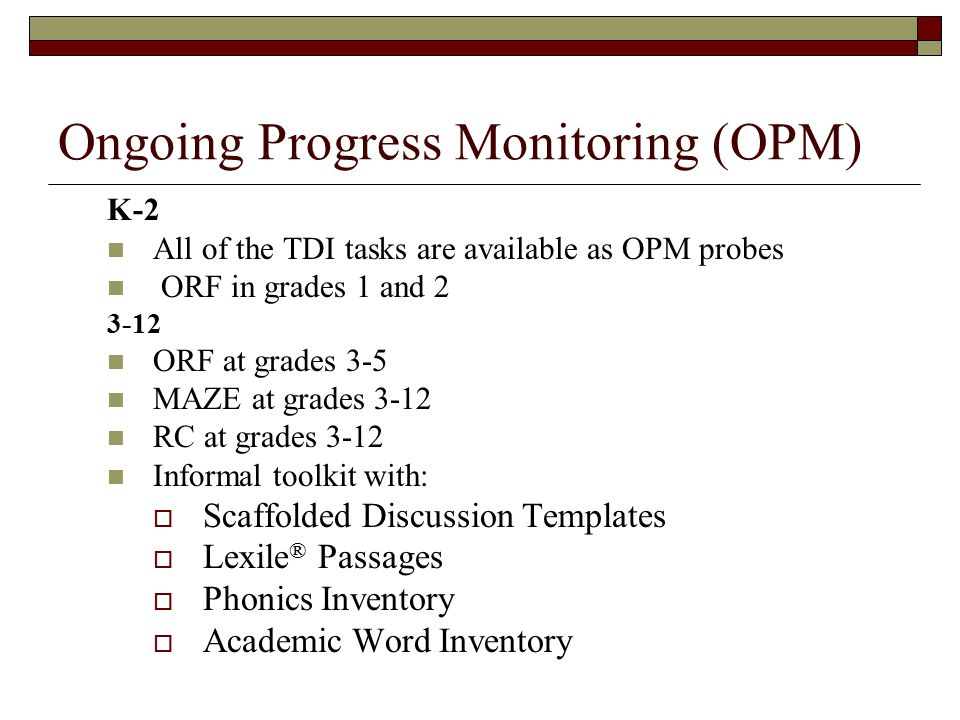 K-2 All of the TDI tasks are available as OPM probes ORF in grades 1 and 2 3-12 ORF at grades 3-5 MAZE at grades 3-12 RC at grades 3-12 Informal toolkit with:  Scaffolded Discussion Templates  Lexile ® Passages  Phonics Inventory  Academic Word Inventory