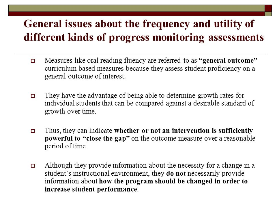 General issues about the frequency and utility of different kinds of progress monitoring assessments  Measures like oral reading fluency are referred to as general outcome curriculum based measures because they assess student proficiency on a general outcome of interest.