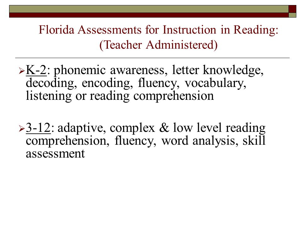  K-2: phonemic awareness, letter knowledge, decoding, encoding, fluency, vocabulary, listening or reading comprehension  3-12: adaptive, complex & low level reading comprehension, fluency, word analysis, skill assessment Florida Assessments for Instruction in Reading: (Teacher Administered)