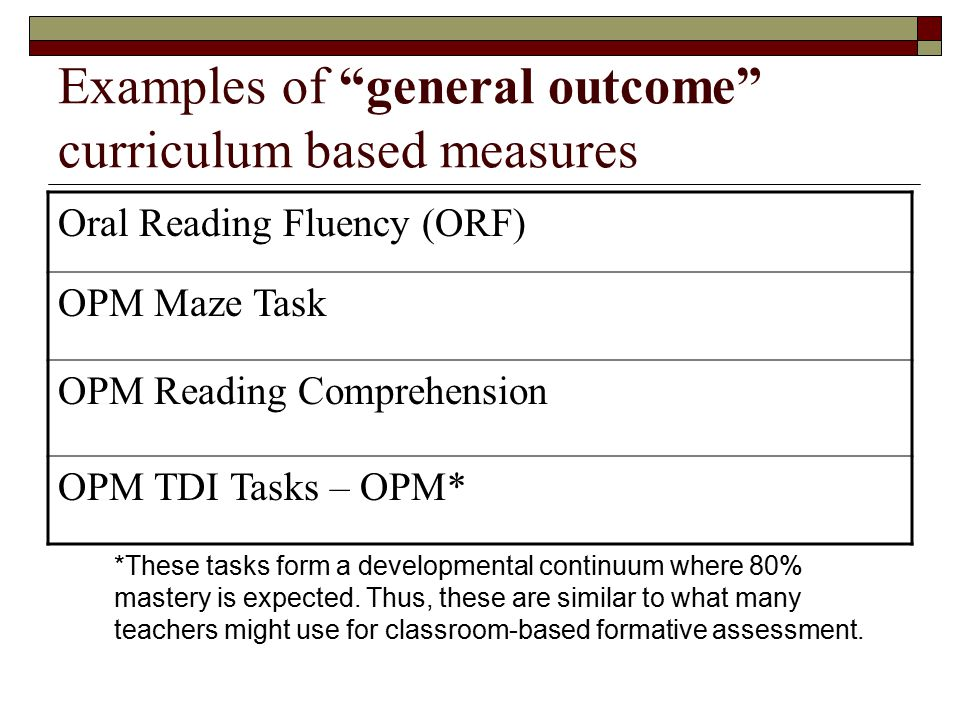 Examples of general outcome curriculum based measures Oral Reading Fluency (ORF) OPM Maze Task OPM Reading Comprehension OPM TDI Tasks – OPM* *These tasks form a developmental continuum where 80% mastery is expected.