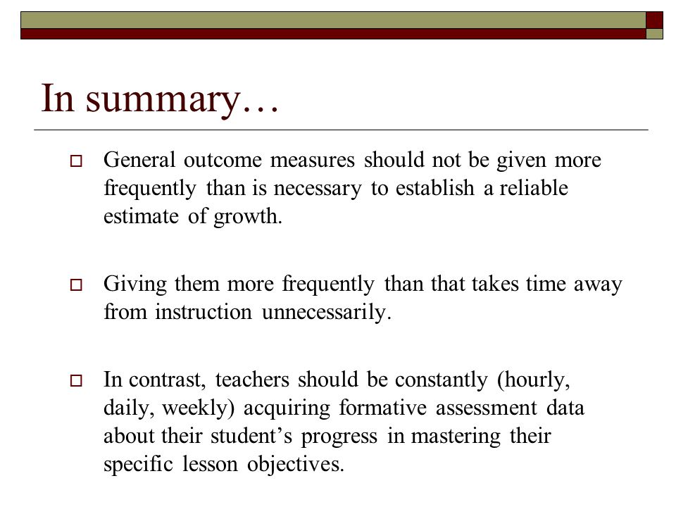 In summary…  General outcome measures should not be given more frequently than is necessary to establish a reliable estimate of growth.