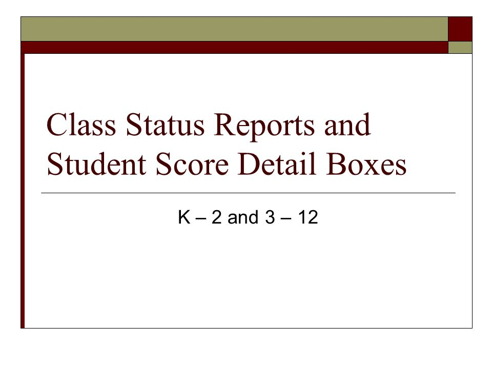 Class Status Reports and Student Score Detail Boxes K – 2 and 3 – 12