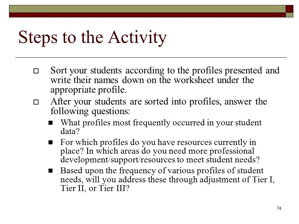 74 Steps to the Activity  Sort your students according to the profiles presented and write their names down on the worksheet under the appropriate profile.