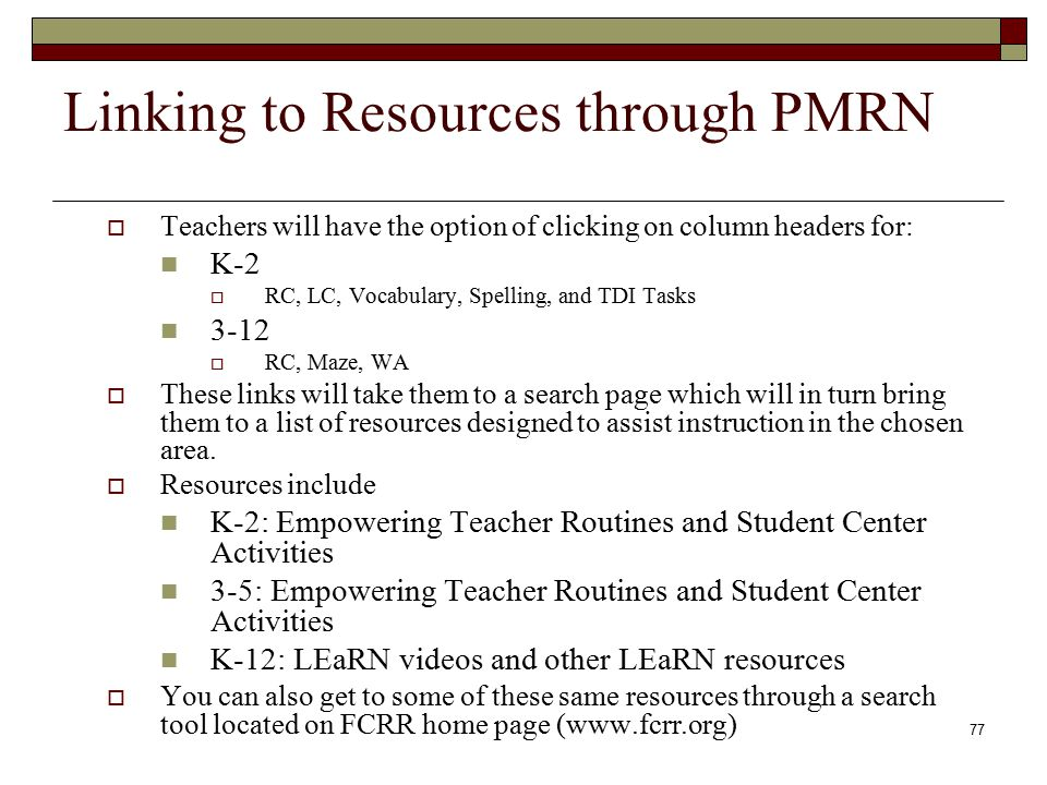 77 Linking to Resources through PMRN  Teachers will have the option of clicking on column headers for: K-2  RC, LC, Vocabulary, Spelling, and TDI Tasks 3-12  RC, Maze, WA  These links will take them to a search page which will in turn bring them to a list of resources designed to assist instruction in the chosen area.