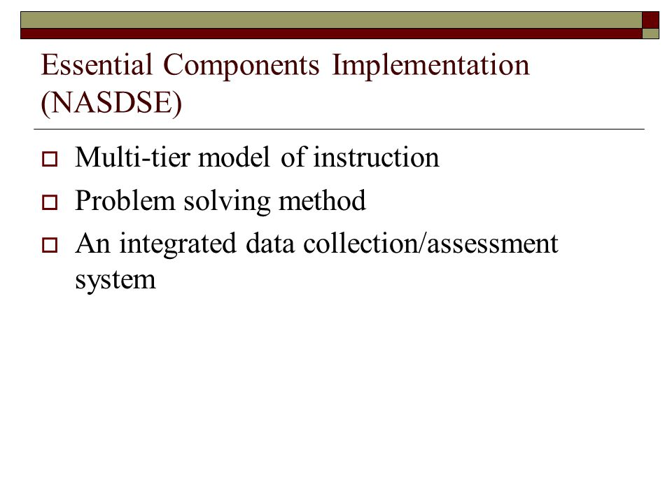 Essential Components Implementation (NASDSE)  Multi-tier model of instruction  Problem solving method  An integrated data collection/assessment system