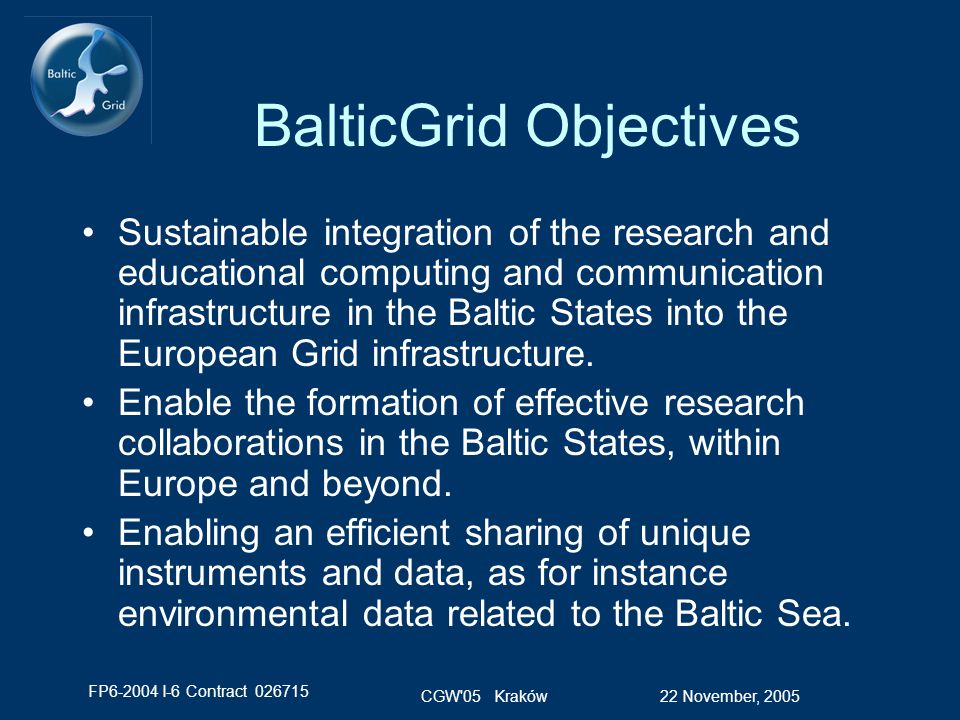 FP6-2004 I-6 Contract 026715 22 November, 2005CGW 05 Kraków BalticGrid Approach Maximize use of human resources for Grid development and deployment by implementing the Baltic Grid as an extension of EGEE –Grid Operations coordinated with the EGEE North European Regional Operating Centre Assure manageable co-existence with other European Grids –DEISA, CrossGrid, NorduGrid… Engage the Baltic States in Grid related policy and standards activities