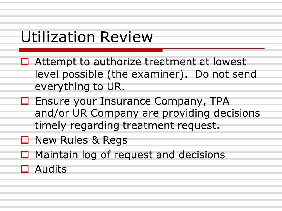 Utilization Review  Attempt to authorize treatment at lowest level possible (the examiner). Do not send everything to UR.  Ensure your Insurance Com