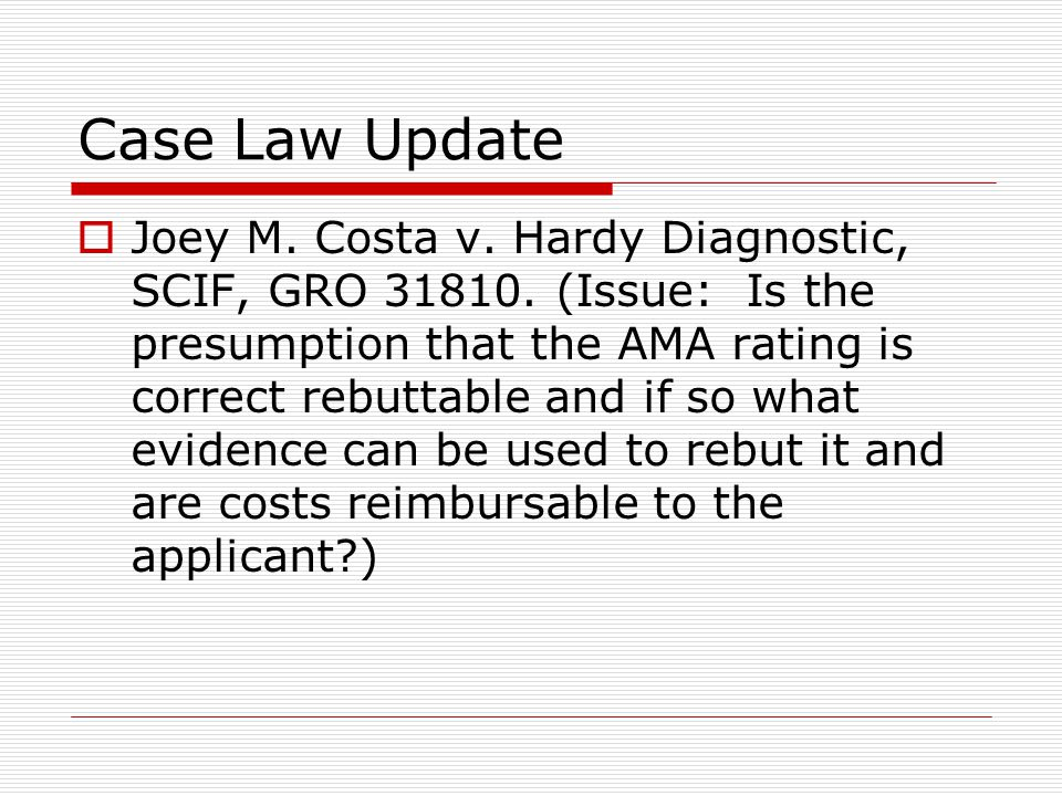 Case Law Update  Joey M. Costa v. Hardy Diagnostic, SCIF, GRO 31810. (Issue: Is the presumption that the AMA rating is correct rebuttable and if so w