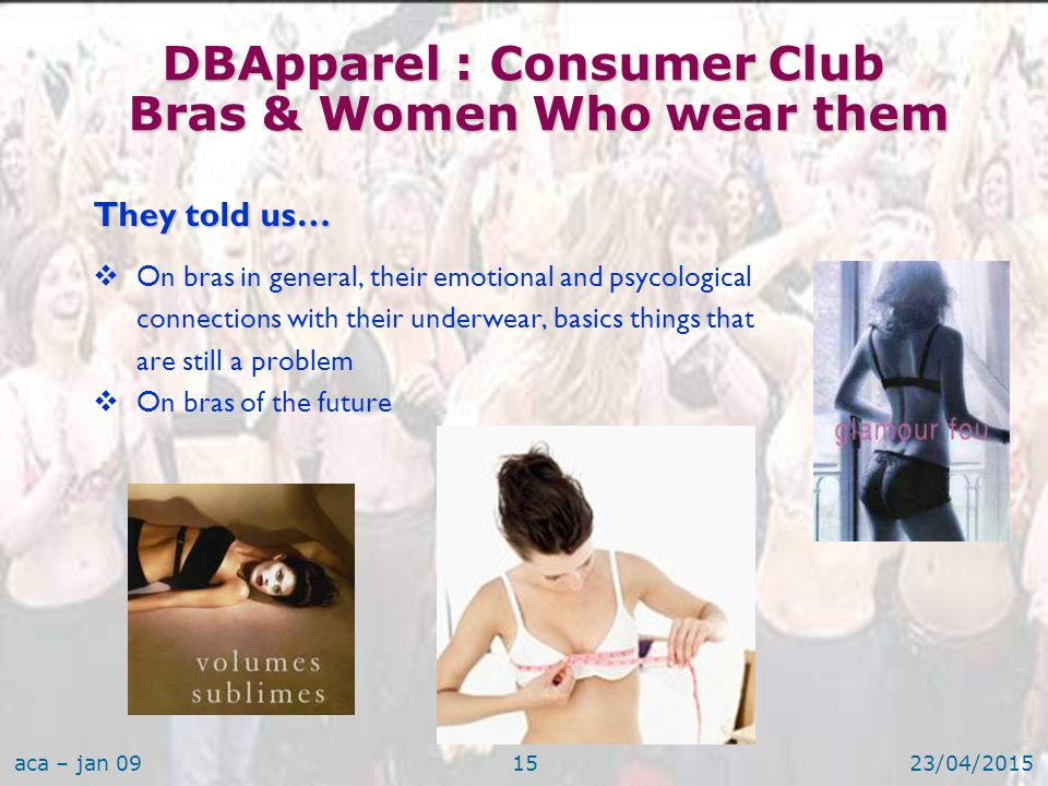 aca – jan 0923/04/201515 They told us…  On bras in general, their emotional and psycological connections with their underwear, basics things that are still a problem  On bras of the future DBApparel : Consumer Club Bras & Women Who wear them