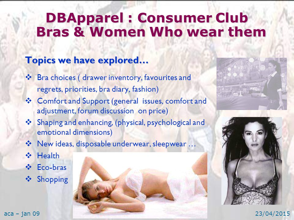 aca – jan 0923/04/201516 Topics we have explored…  Bra choices ( drawer inventory, favourites and regrets, priorities, bra diary, fashion)  Comfort and Support (general issues, comfort and adjustment, forum discussion on price)  Shaping and enhancing, (physical, psychological and emotional dimensions)  New ideas, disposable underwear, sleepwear …  Health  Eco-bras  Shopping DBApparel : Consumer Club Bras & Women Who wear them