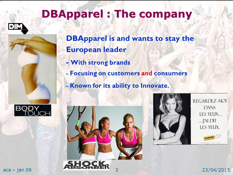 aca – jan 0923/04/20153  DBApparel is and wants to stay the European leader – - With strong brands – - Focusing on customers and consumers – - Known for its ability to Innovate.