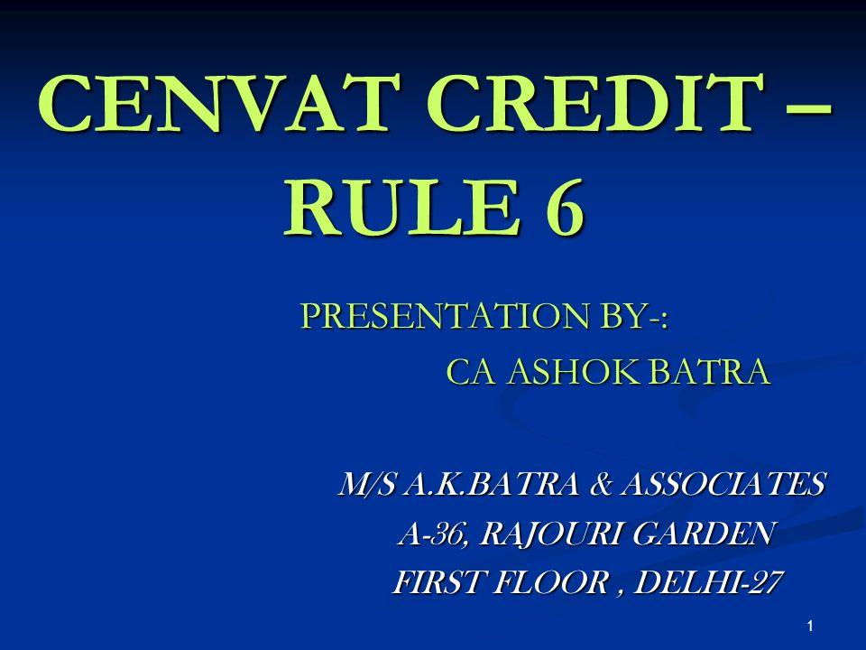 1 CENVAT CREDIT – RULE 6 PRESENTATION BY-: CA ASHOK BATRA CA ASHOK BATRA M/S A.K.BATRA & ASSOCIATES M/S A.K.BATRA & ASSOCIATES A-36, RAJOURI GARDEN A-