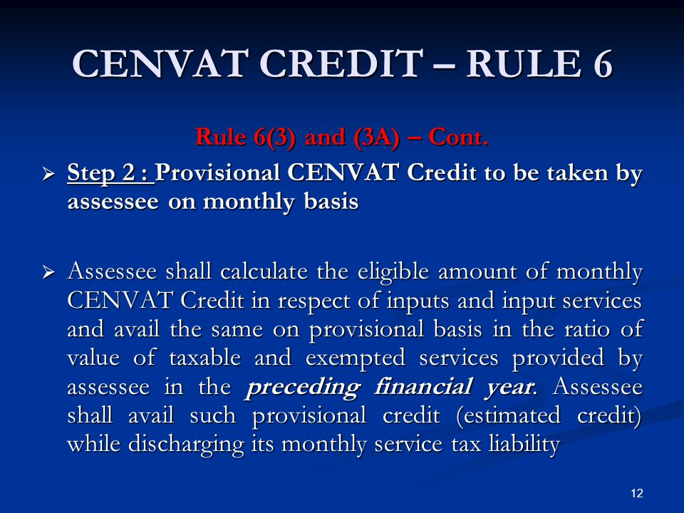12 CENVAT CREDIT – RULE 6 Rule 6(3) and (3A) – Cont.  Step 2 : Provisional CENVAT Credit to be taken by assessee on monthly basis  Assessee shall ca