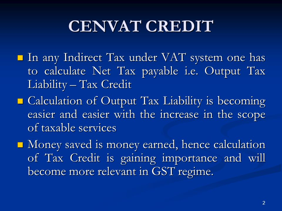 CENVAT CREDIT In any Indirect Tax under VAT system one has to calculate Net Tax payable i.e. Output Tax Liability – Tax Credit In any Indirect Tax und