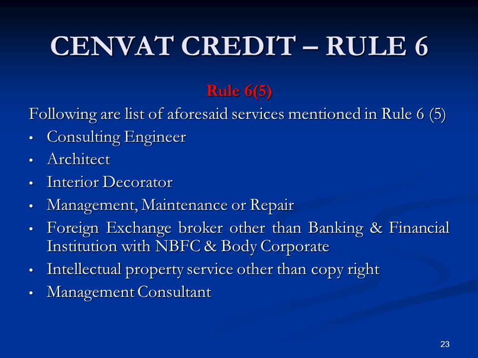 CENVAT CREDIT – RULE 6 Rule 6(5) Following are list of aforesaid services mentioned in Rule 6 (5) Consulting Engineer Consulting Engineer Architect Ar
