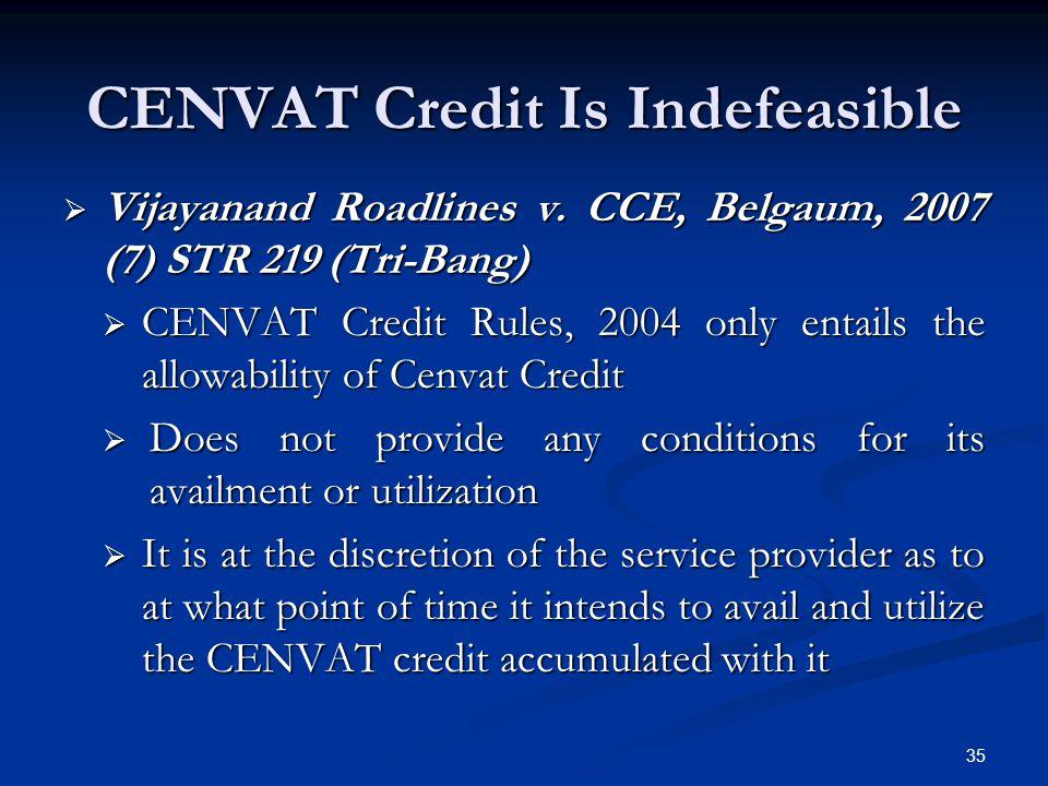 CENVAT Credit Is Indefeasible  Vijayanand Roadlines v. CCE, Belgaum, 2007 (7) STR 219 (Tri-Bang)  CENVAT Credit Rules, 2004 only entails the allowab