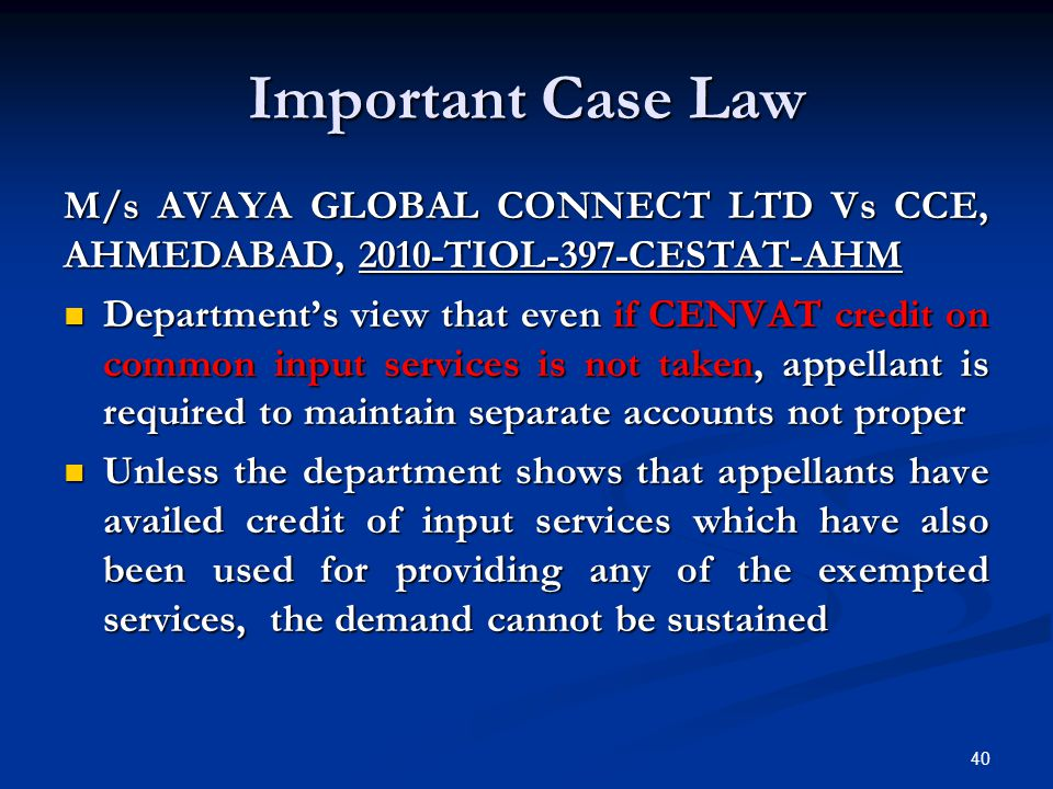 Important Case Law M/s AVAYA GLOBAL CONNECT LTD Vs CCE, AHMEDABAD, 2010-TIOL-397-CESTAT-AHM Department's view that even if CENVAT credit on common inp