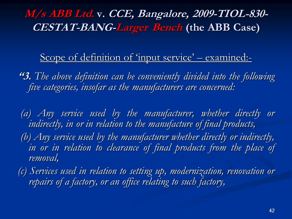 """M/s ABB Ltd. v. CCE, Bangalore, 2009-TIOL-830- CESTAT-BANG-Larger Bench (the ABB Case) Scope of definition of 'input service' – examined:- """"3. The abo"""
