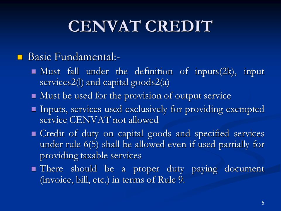 CENVAT CREDIT Basic Fundamental:- Basic Fundamental:- Must fall under the definition of inputs(2k), input services2(l) and capital goods2(a) Must fall