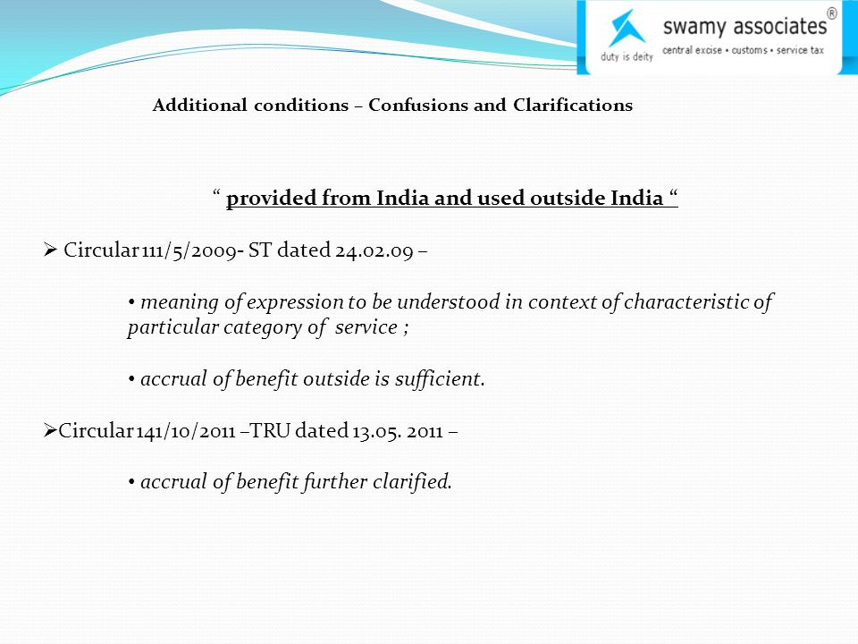 Additional conditions – Confusions and Clarifications provided from India and used outside India  Circular 111/5/2009- ST dated 24.02.09 – meaning of expression to be understood in context of characteristic of particular category of service ; accrual of benefit outside is sufficient.