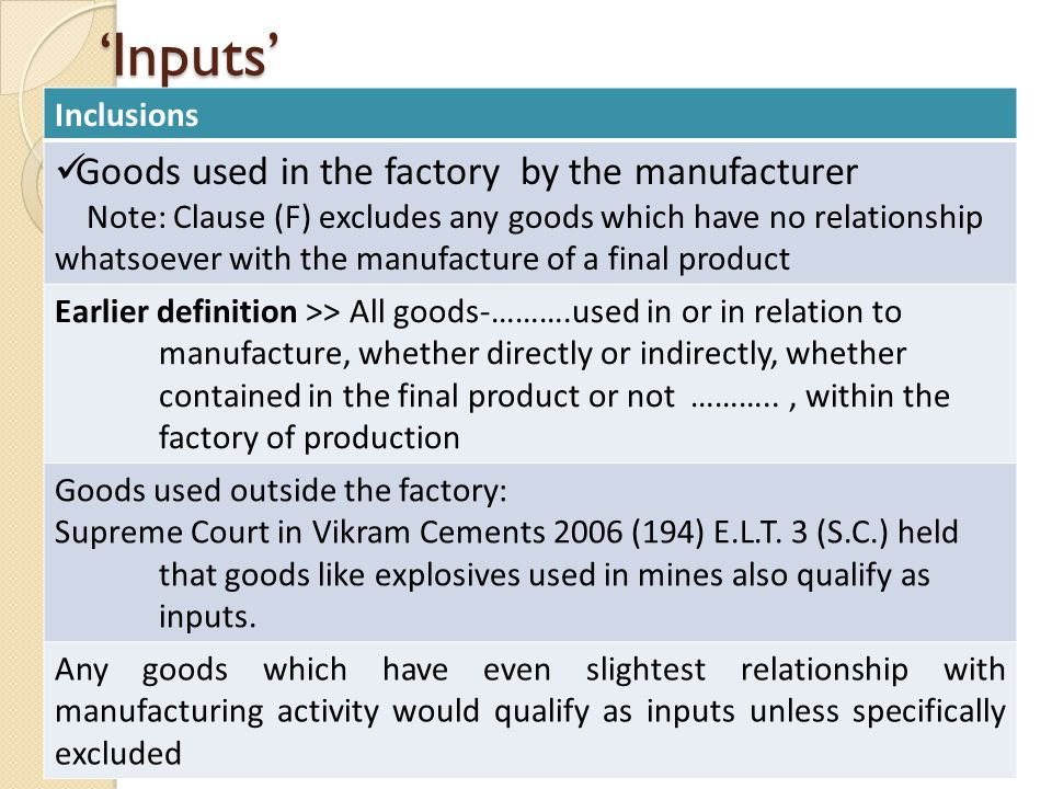 'Inputs' Inclusions Goods used in the factory by the manufacturer Note: Clause (F) excludes any goods which have no relationship whatsoever with the manufacture of a final product Earlier definition >> All goods-……….used in or in relation to manufacture, whether directly or indirectly, whether contained in the final product or not ……….., within the factory of production Goods used outside the factory: Supreme Court in Vikram Cements 2006 (194) E.L.T.