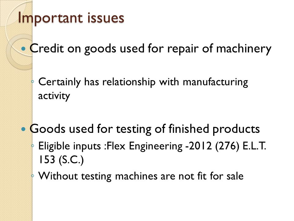 Important issues Credit on goods used for repair of machinery ◦ Certainly has relationship with manufacturing activity Goods used for testing of finished products ◦ Eligible inputs :Flex Engineering -2012 (276) E.L.T.