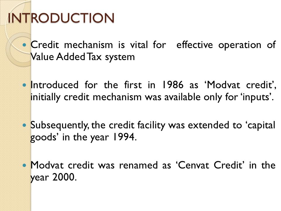 INTRODUCTION Credit mechanism is vital for effective operation of Value Added Tax system Introduced for the first in 1986 as 'Modvat credit', initially credit mechanism was available only for 'inputs'.