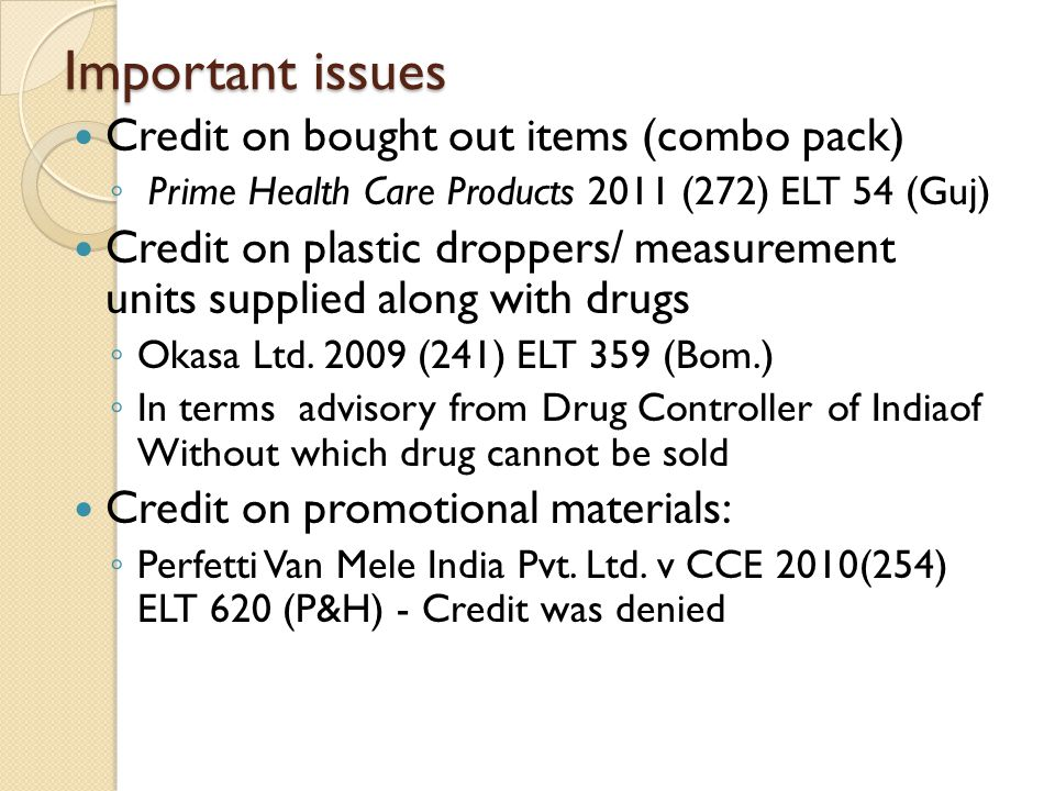 Important issues Credit on bought out items (combo pack) ◦ Prime Health Care Products 2011 (272) ELT 54 (Guj) Credit on plastic droppers/ measurement units supplied along with drugs ◦ Okasa Ltd.