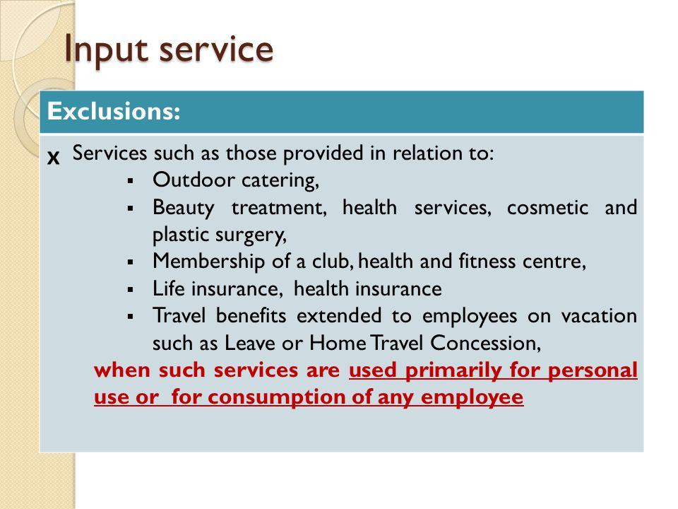 Input service Exclusions: ₓ Services such as those provided in relation to:  Outdoor catering,  Beauty treatment, health services, cosmetic and plastic surgery,  Membership of a club, health and fitness centre,  Life insurance, health insurance  Travel benefits extended to employees on vacation such as Leave or Home Travel Concession, when such services are used primarily for personal use or for consumption of any employee