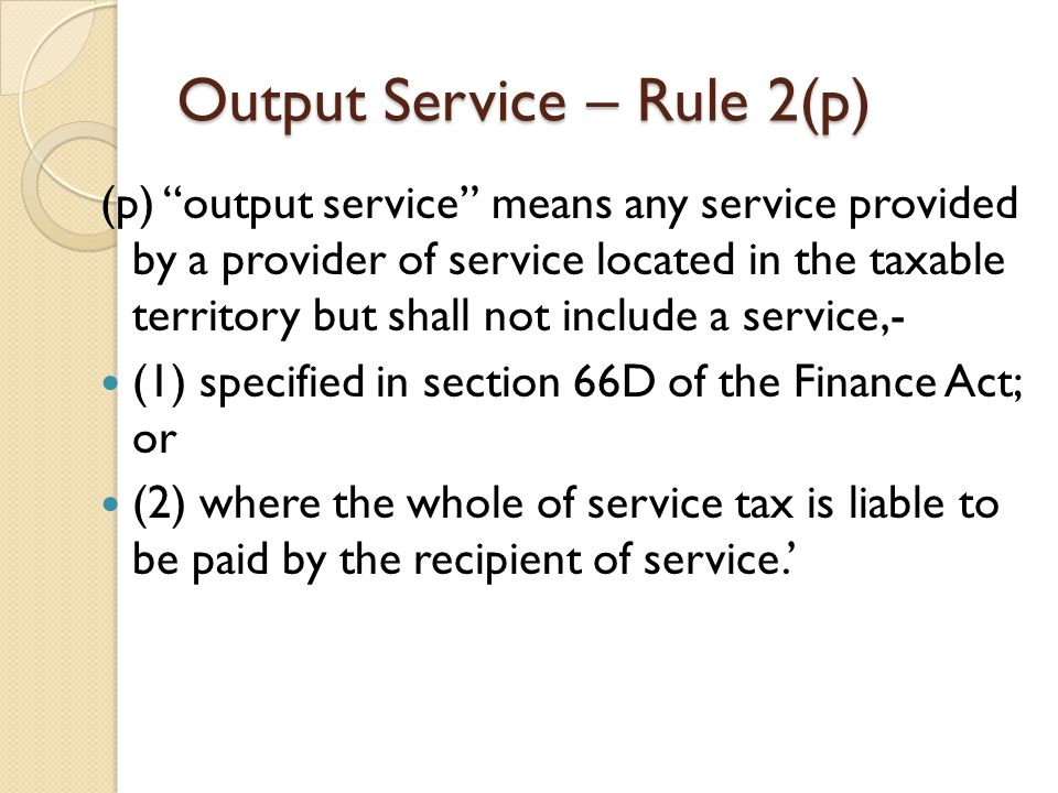 Output Service – Rule 2(p) (p) output service means any service provided by a provider of service located in the taxable territory but shall not include a service,- (1) specified in section 66D of the Finance Act; or (2) where the whole of service tax is liable to be paid by the recipient of service.'