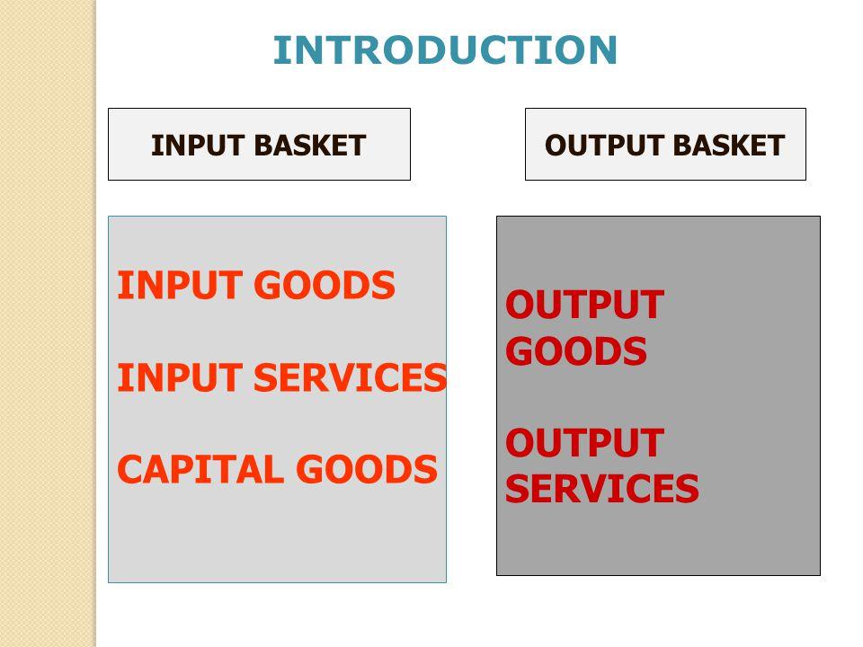 INPUT BASKETOUTPUT BASKET INPUT GOODS INPUT SERVICES CAPITAL GOODS OUTPUT GOODS OUTPUT SERVICES INTRODUCTION