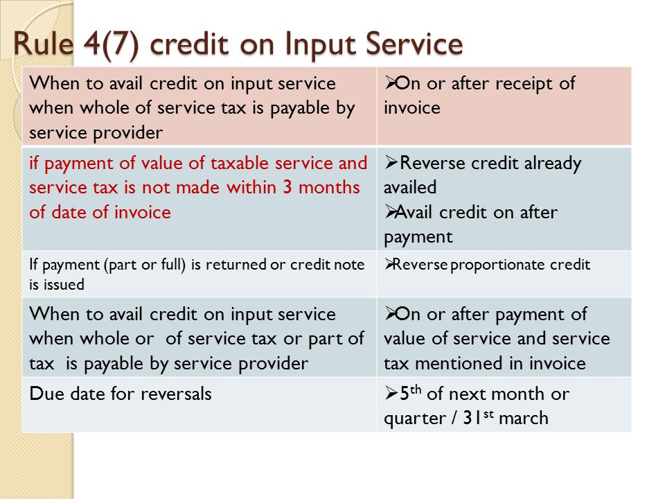 Rule 4(7) credit on Input Service When to avail credit on input service when whole of service tax is payable by service provider  On or after receipt of invoice if payment of value of taxable service and service tax is not made within 3 months of date of invoice  Reverse credit already availed  Avail credit on after payment If payment (part or full) is returned or credit note is issued  Reverse proportionate credit When to avail credit on input service when whole or of service tax or part of tax is payable by service provider  On or after payment of value of service and service tax mentioned in invoice Due date for reversals  5 th of next month or quarter / 31 st march