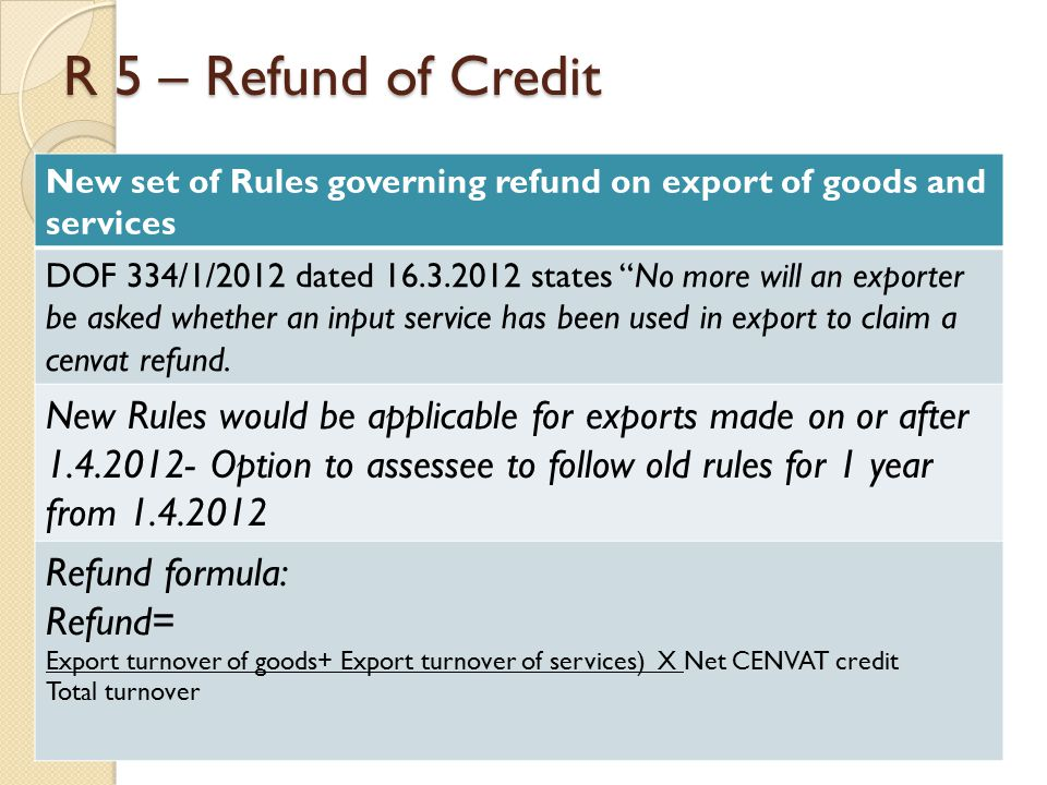 R 5 – Refund of Credit New set of Rules governing refund on export of goods and services DOF 334/1/2012 dated 16.3.2012 states No more will an exporter be asked whether an input service has been used in export to claim a cenvat refund.
